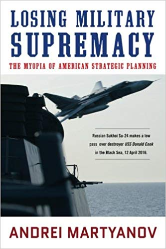 Book Review – Losing Military Supremacy: The Myopia of American Strategic Planning by Andrei Martyanov